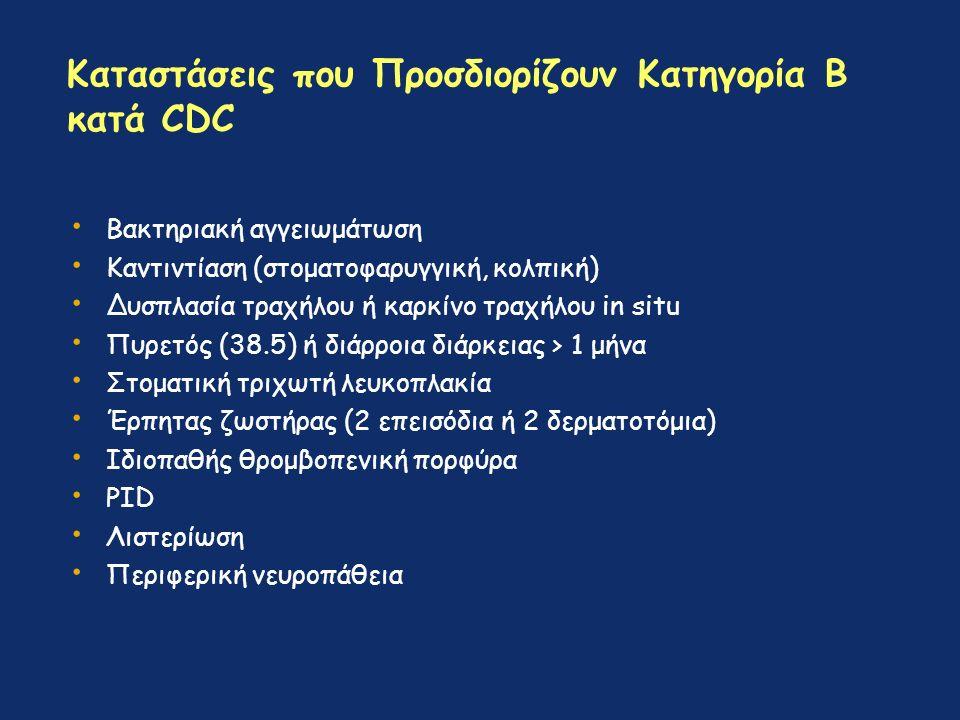 Καταστάσεις που Προσδιορίζουν Κατηγορία Β κατά CDC Βακτηριακή αγγειωμάτωση Καντιντίαση (στοματοφαρυγγική, κολπική) Δυσπλασία τραχήλου ή καρκίνο τραχήλου in situ Πυρετός (38.5) ή διάρροια διάρκειας > 1 μήνα Στοματική τριχωτή λευκοπλακία Έρπητας ζωστήρας (2 επεισόδια ή 2 δερματοτόμια) Ιδιοπαθής θρομβοπενική πορφύρα PID Λιστερίωση Περιφερική νευροπάθεια