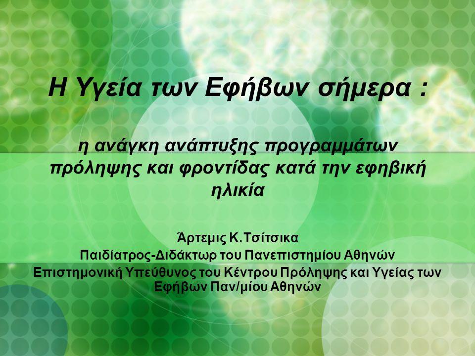 Η Υγεία των Εφήβων σήμερα : η ανάγκη ανάπτυξης προγραμμάτων πρόληψης και φροντίδας κατά την εφηβική ηλικία Άρτεμις Κ.Τσίτσικα Παιδίατρος-Διδάκτωρ του Πανεπιστημίου Αθηνών Επιστημονική Υπεύθυνος του Κέντρου Πρόληψης και Υγείας των Εφήβων Παν/μίου Αθηνών