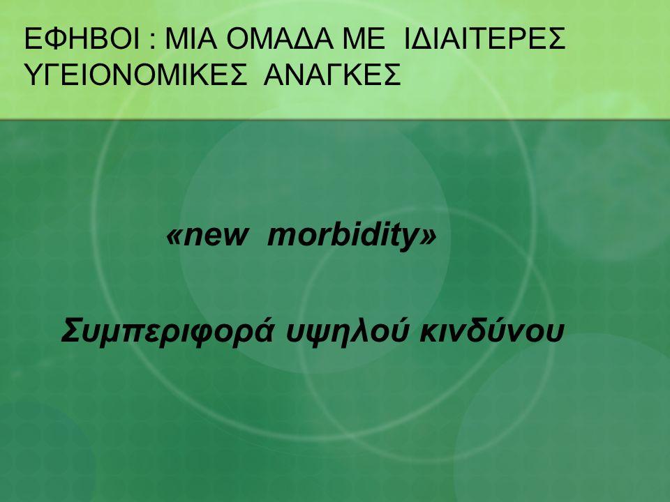 ΕΦΗΒΟΙ : ΜΙΑ ΟΜΑΔΑ ΜΕ ΙΔΙΑΙΤΕΡΕΣ ΥΓΕΙΟΝΟΜΙΚΕΣ ΑΝΑΓΚΕΣ «new morbidity» Συμπεριφορά υψηλού κινδύνου