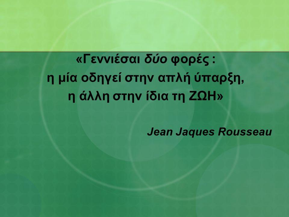 «Γεννιέσαι δύο φορές : η μία οδηγεί στην απλή ύπαρξη, η άλλη στην ίδια τη ΖΩΗ» Jean Jaques Rousseau
