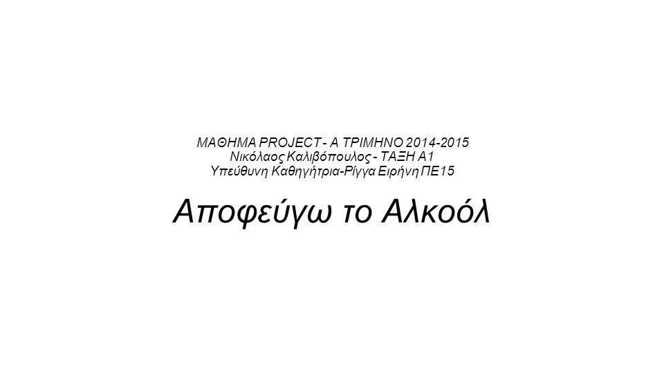 ΜΑΘΗΜΑ PROJECT - Α ΤΡΙΜΗΝΟ 2014-2015 Νικόλαος Καλιβόπουλος - ΤΑΞΗ Α1 Υπεύθυνη Καθηγήτρια-Ρίγγα Ειρήνη ΠΕ15 Αποφεύγω το Αλκοόλ