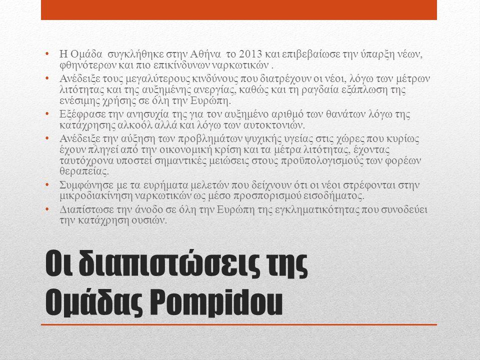 Οι διαπιστώσεις της Ομάδας Pompidou Η Ομάδα συγκλήθηκε στην Αθήνα το 2013 και επιβεβαίωσε την ύπαρξη νέων, φθηνότερων και πιο επικίνδυνων ναρκωτικών.