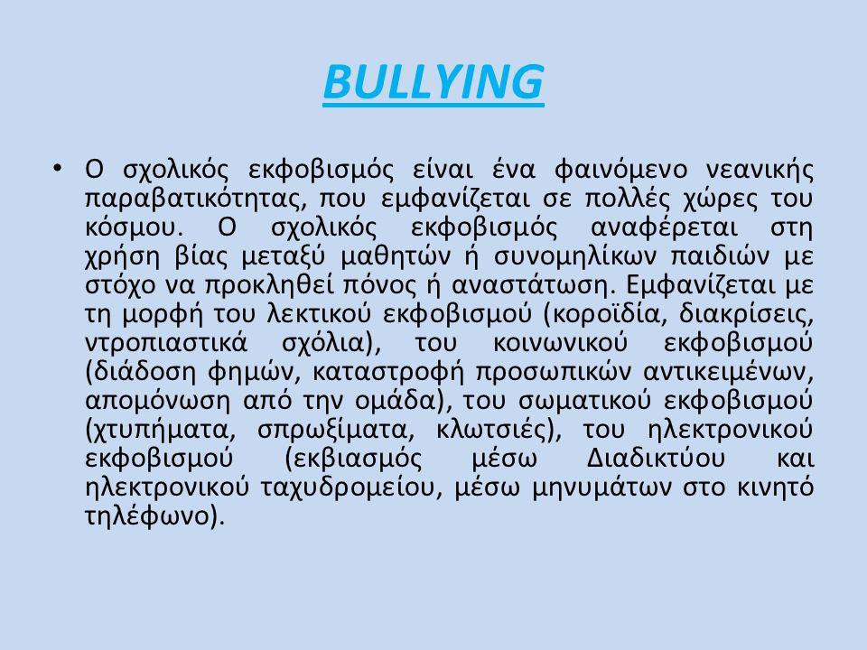 BULLΥING Ο σχολικός εκφοβισμός είναι ένα φαινόμενο νεανικής παραβατικότητας, που εμφανίζεται σε πολλές χώρες του κόσμου. Ο σχολικός εκφοβισμός αναφέρε