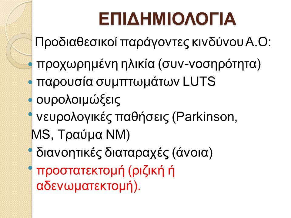 ΕΠΙΔΗΜΙΟΛΟΓΙΑ Προδιαθεσικοί παράγοντες κινδύνου Α.Ο: προχωρημένη ηλικία (συν-νοσηρότητα) παρουσία συμπτωμάτων LUTS ουρολοιμώξεις νευρολογικές παθήσεις