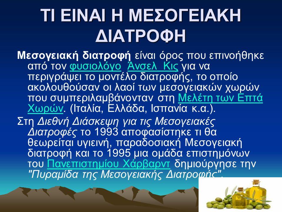 ΤΙ ΕIΝΑΙ Η ΜΕΣΟΓΕΙΑΚΗ ΔΙΑΤΡΟΦΗ Μεσογειακή διατροφή είναι όρος που επινοήθηκε από τον φυσιολόγο Άνσελ Κις για να περιγράψει το μοντέλο διατροφής, το οπ