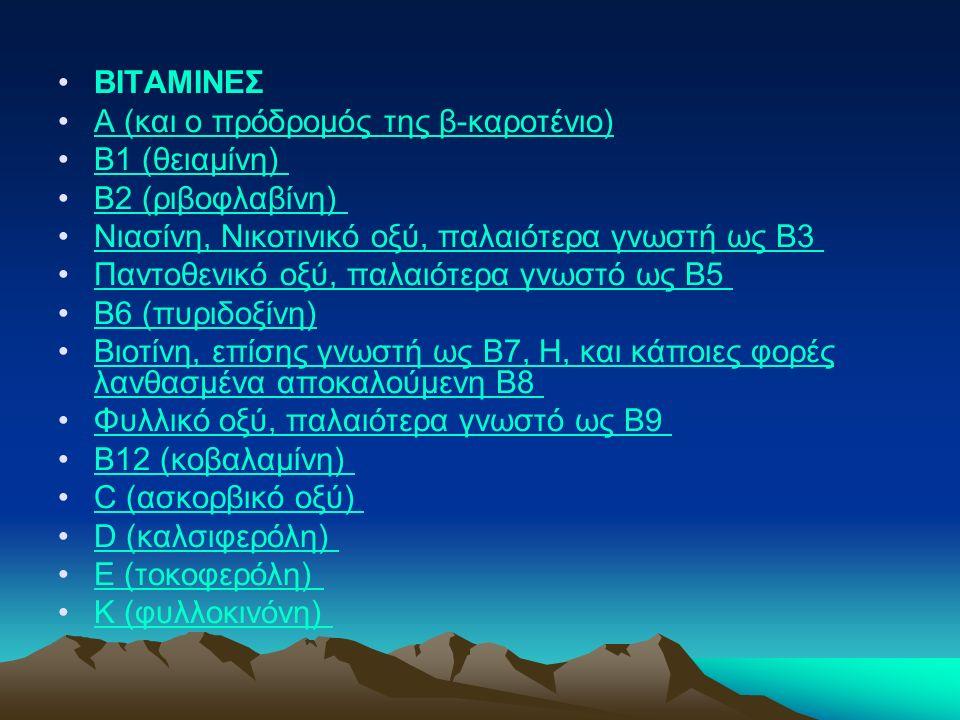 ΒΙΤΑΜΙΝΕΣ A (και ο πρόδρομός της β-καροτένιο) B1 (θειαμίνη) B2 (ριβοφλαβίνη) Νιασίνη, Νικοτινικό οξύ, παλαιότερα γνωστή ως B3 Παντοθενικό οξύ, παλαιότερα γνωστό ως B5 B6 (πυριδοξίνη) Βιοτίνη, επίσης γνωστή ως B7, H, και κάποιες φορές λανθασμένα αποκαλούμενη B8 Βιοτίνη, επίσης γνωστή ως B7, H, και κάποιες φορές λανθασμένα αποκαλούμενη B8 Φυλλικό οξύ, παλαιότερα γνωστό ως B9 B12 (κοβαλαμίνη) C (ασκορβικό οξύ) D (καλσιφερόλη) E (τοκοφερόλη) K (φυλλοκινόνη)