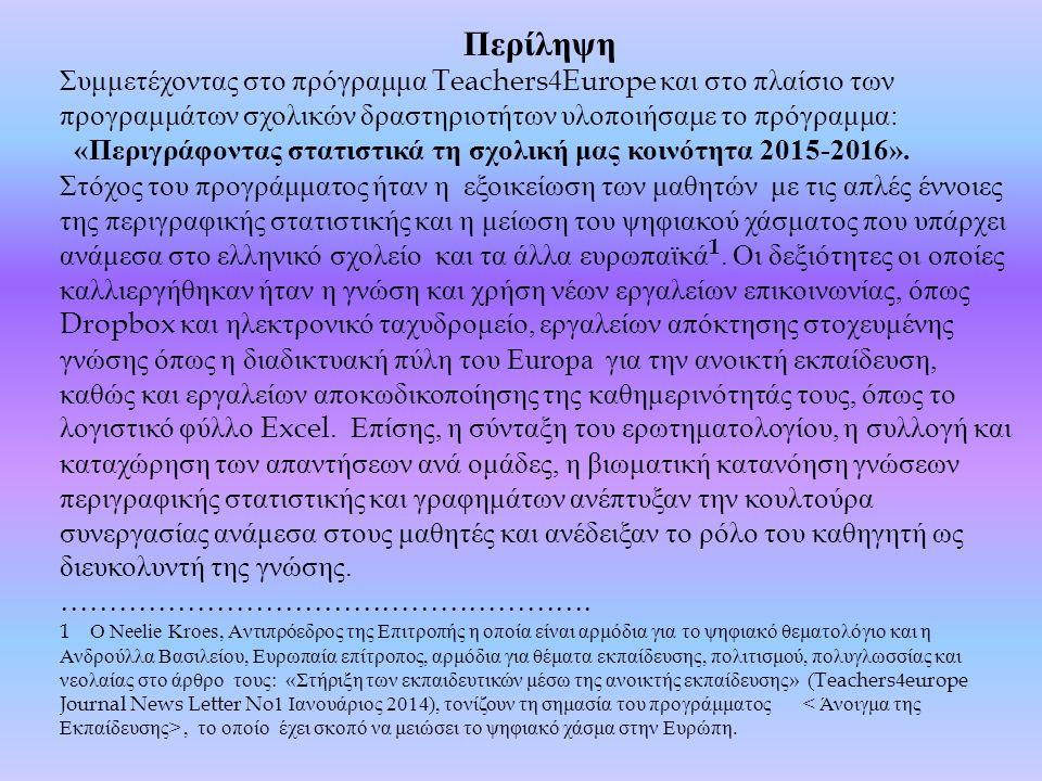 Περίληψη Συμμετέχοντας στο πρόγραμμα Teachers4Europe και στο πλαίσιο των προγραμμάτων σχολικών δραστηριοτήτων υλοποιήσαμε το πρόγραμμα : « Περιγράφοντας στατιστικά τη σχολική μας κοινότητα 2015-2016».