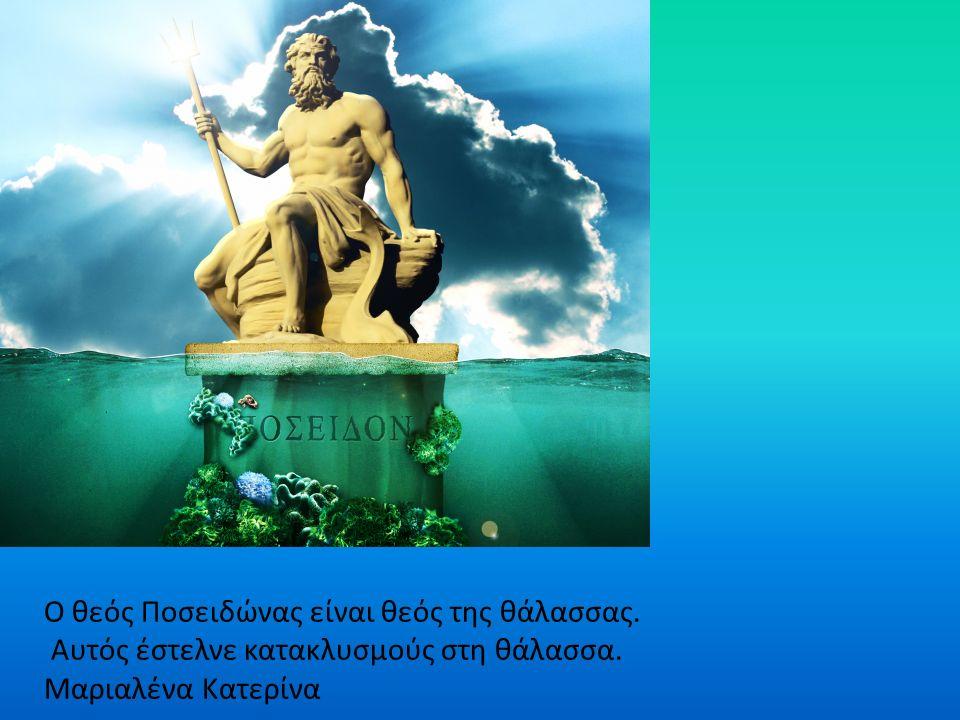Ο θεός Ποσειδώνας είναι θεός της θάλασσας. Αυτός έστελνε κατακλυσμούς στη θάλασσα.