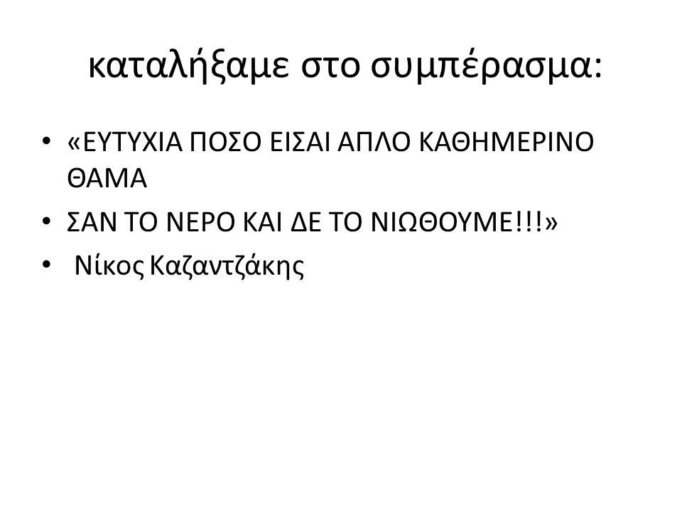 καταλήξαμε στο συμπέρασμα: «EYTYXIA ΠΟΣΟ ΕΙΣΑΙ ΑΠΛΟ ΚΑΘΗΜΕΡΙΝΟ ΘΑΜΑ ΣΑΝ ΤΟ ΝΕΡΟ ΚΑΙ ΔΕ ΤΟ ΝΙΩΘΟΥΜΕ!!!» Νίκος Καζαντζάκης