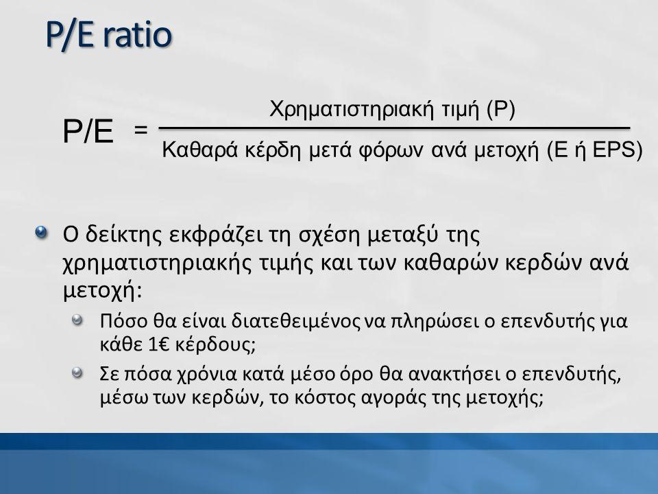 P/E ratio Ο δείκτης εκφράζει τη σχέση μεταξύ της χρηματιστηριακής τιμής και των καθαρών κερδών ανά μετοχή: Πόσο θα είναι διατεθειμένος να πληρώσει ο επενδυτής για κάθε 1€ κέρδους; Σε πόσα χρόνια κατά μέσο όρο θα ανακτήσει ο επενδυτής, μέσω των κερδών, το κόστος αγοράς της μετοχής; P/E Χρηματιστηριακή τιμή (P) Καθαρά κέρδη μετά φόρων ανά μετοχή (E ή EPS) =