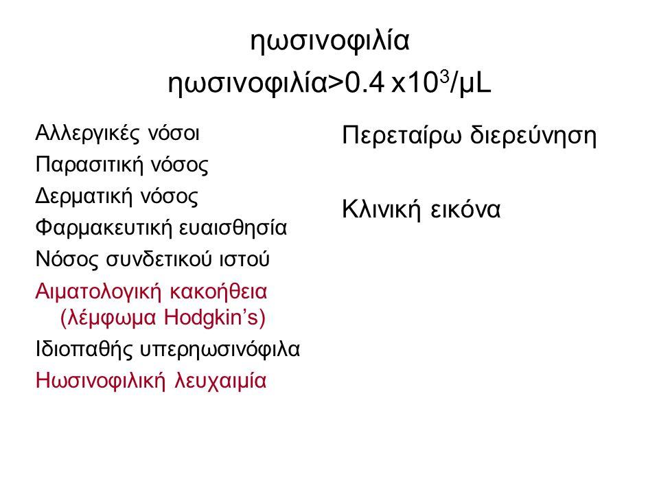 ηωσινοφιλία ηωσινοφιλία>0.4 x10 3 /μL Αλλεργικές νόσοι Παρασιτική νόσος Δερματική νόσος Φαρμακευτική ευαισθησία Νόσος συνδετικού ιστού Αιματολογική κα
