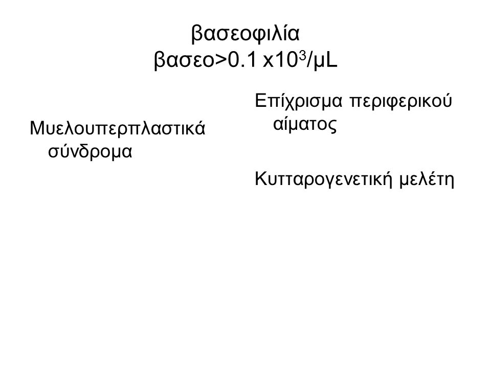 βασεοφιλία βασεο>0.1 x10 3 /μL Μυελουπερπλαστικά σύνδρομα Επίχρισμα περιφερικού αίματος Κυτταρογενετική μελέτη