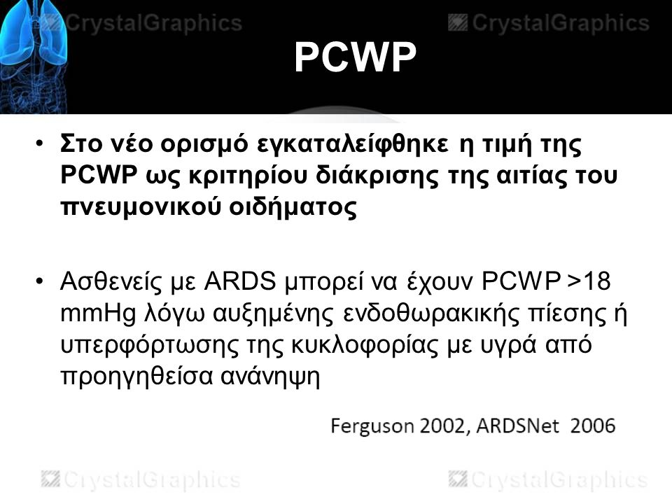PCWP Στο νέο ορισμό εγκαταλείφθηκε η τιμή της PCWP ως κριτηρίου διάκρισης της αιτίας του πνευμονικού οιδήματος Aσθενείς με ARDS μπορεί να έχουν PCWP >18 mmHg λόγω αυξημένης ενδοθωρακικής πίεσης ή υπερφόρτωσης της κυκλοφορίας με υγρά από προηγηθείσα ανάνηψη
