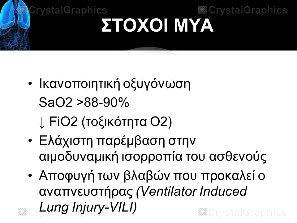ΣΤΟΧΟΙ ΜΥΑ Ικανοποιητική οξυγόνωση SaO2 >88-90% ↓ FiO2 (τοξικότητα Ο2) Ελάχιστη παρέμβαση στην αιμοδυναμική ισορροπία του ασθενούς Αποφυγή των βλαβών που προκαλεί ο αναπνευστήρας (Ventilator Induced Lung Injury-VILI)