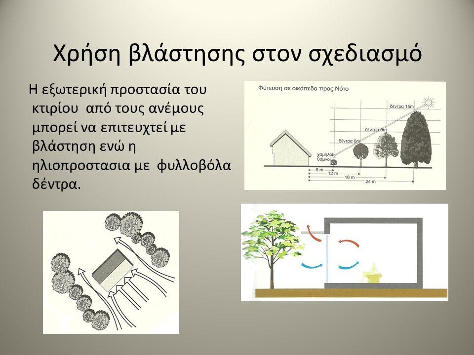 Χρήση βλάστησης στον σχεδιασμό Η εξωτερική προστασία του κτιρίου από τους ανέμους μπορεί να επιτευχτεί με βλάστηση ενώ η ηλιοπροστασια με φυλλοβόλα δέντρα.