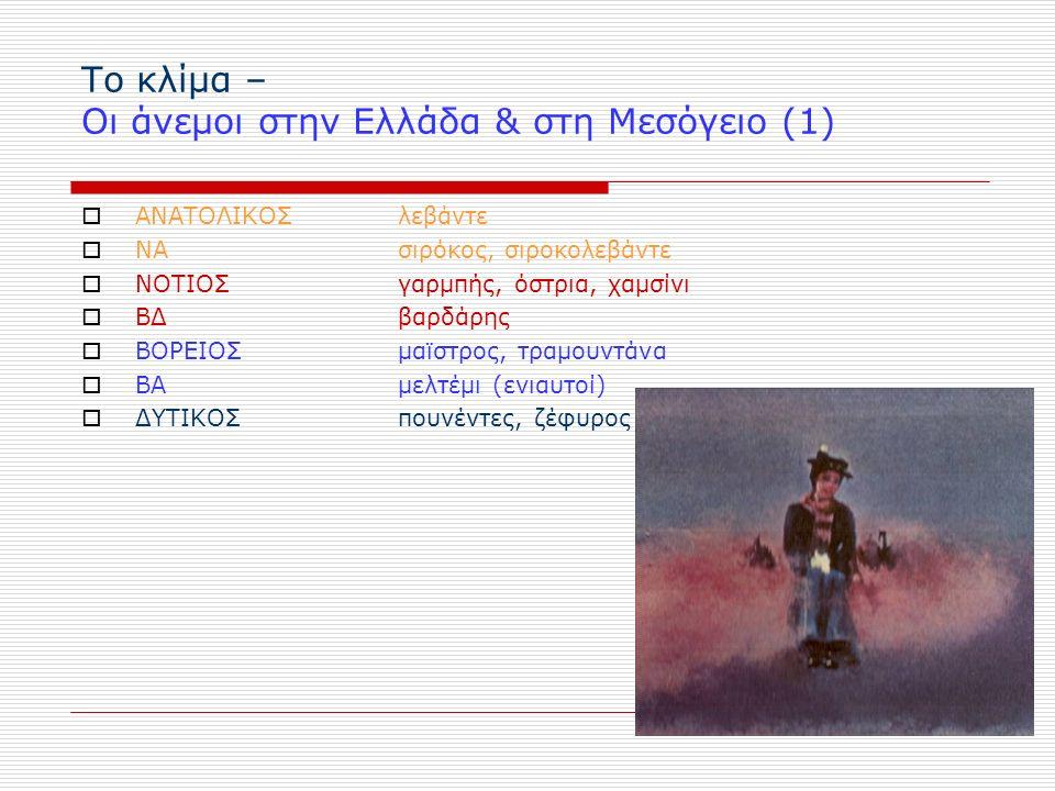 Το κλίμα – Οι άνεμοι στην Ελλάδα & στη Μεσόγειο (1)  ΑΝΑΤΟΛΙΚΟΣ λεβάντε  ΝΑ σιρόκος, σιροκολεβάντε  ΝΟΤΙΟΣ γαρμπής, όστρια, χαμσίνι  ΒΔβαρδάρης  ΒΟΡΕΙΟΣ μαϊστρος, τραμουντάνα  ΒΑ μελτέμι (ενιαυτοί)  ΔΥΤΙΚΟΣ πουνέντες, ζέφυρος