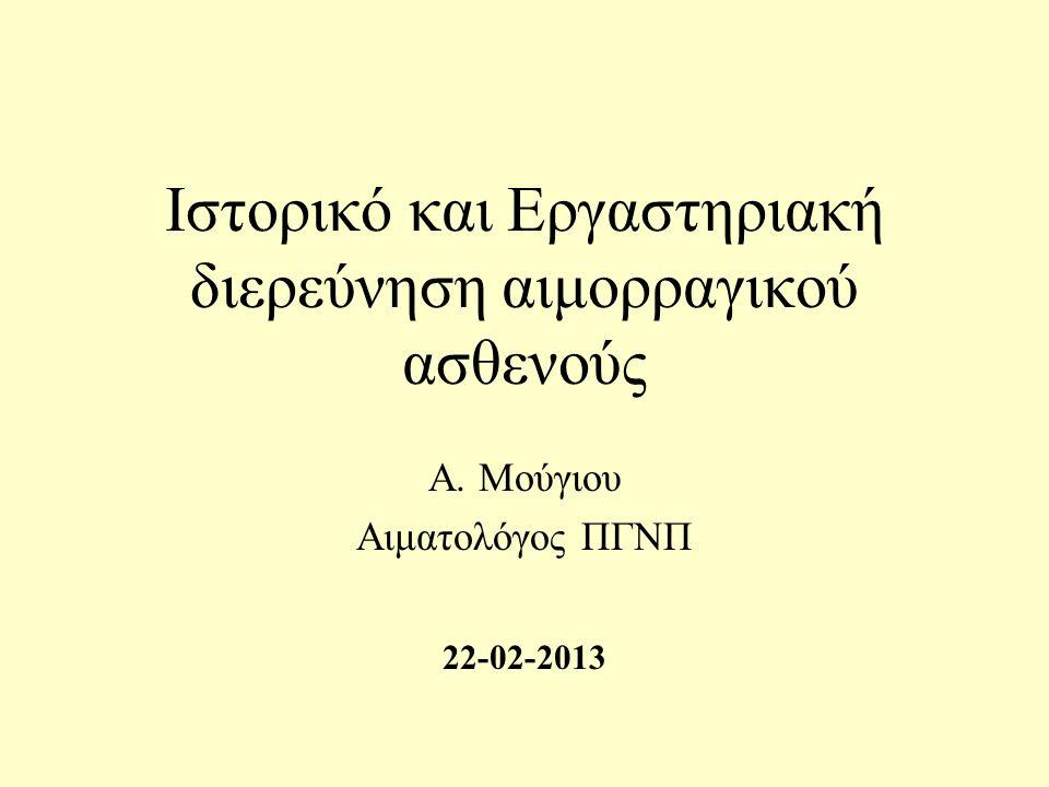 Ιστορικό και Εργαστηριακή διερεύνηση αιμορραγικού ασθενούς Α. Μούγιου Αιματολόγος ΠΓΝΠ 22-02-2013