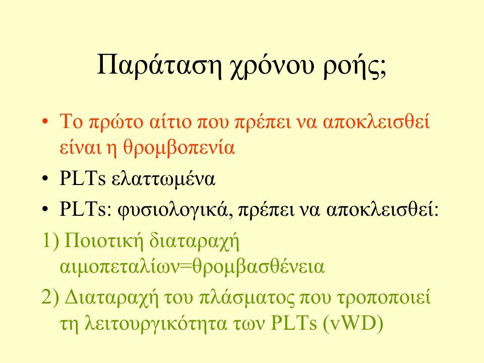 Παράταση χρόνου ροής; Το πρώτο αίτιο που πρέπει να αποκλεισθεί είναι η θρομβοπενία PLTs ελαττωμένα PLTs: φυσιολογικά, πρέπει να αποκλεισθεί: 1) Ποιοτική διαταραχή αιμοπεταλίων=θρομβασθένεια 2) Διαταραχή του πλάσματος που τροποποιεί τη λειτουργικότητα των PLTs (vWD)
