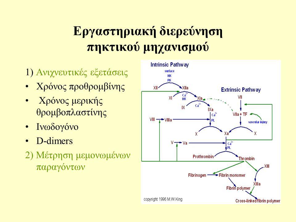 Εργαστηριακή διερεύνηση πηκτικού μηχανισμού 1) Ανιχνευτικές εξετάσεις Χρόνος προθρομβίνης Χρόνος μερικής θρομβοπλαστίνης Ινωδογόνο D-dimers 2) Μέτρηση μεμονωμένων παραγόντων