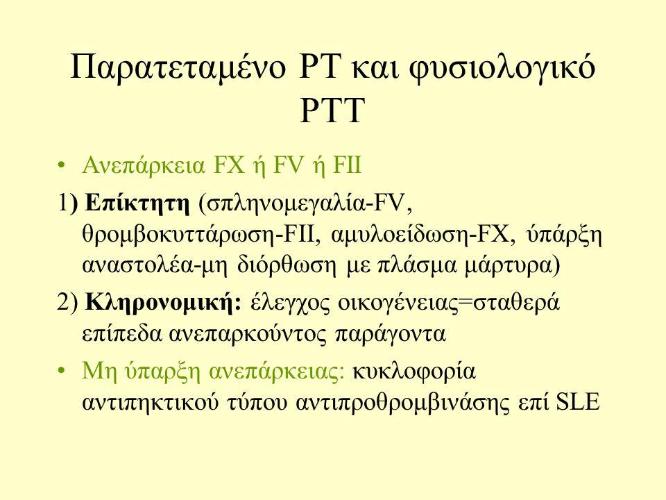 Παρατεταμένο PT και φυσιολογικό PTT Ανεπάρκεια FX ή FV ή FII 1) Επίκτητη (σπληνομεγαλία-FV, θρομβοκυττάρωση-FII, αμυλοείδωση-FX, ύπάρξη αναστολέα-μη διόρθωση με πλάσμα μάρτυρα) 2) Κληρονομική: έλεγχος οικογένειας=σταθερά επίπεδα ανεπαρκούντος παράγοντα Μη ύπαρξη ανεπάρκειας: κυκλοφορία αντιπηκτικού τύπου αντιπροθρομβινάσης επί SLE