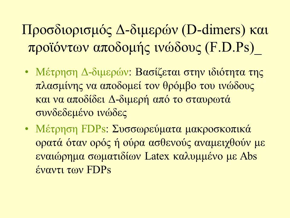 Προσδιορισμός Δ-διμερών (D-dimers) και προϊόντων αποδομής ινώδους (F.D.Ps)_ Μέτρηση Δ-διμερών: Βασίζεται στην ιδιότητα της πλασμίνης να αποδομεί τον θρόμβο του ινώδους και να αποδίδει Δ-διμερή από το σταυρωτά συνδεδεμένο ινώδες Μέτρηση FDPs: Συσσωρεύματα μακροσκοπικά ορατά όταν ορός ή ούρα ασθενούς αναμειχθούν με εναιώρημα σωματιδίων Latex καλυμμένο με Abs έναντι των FDPs