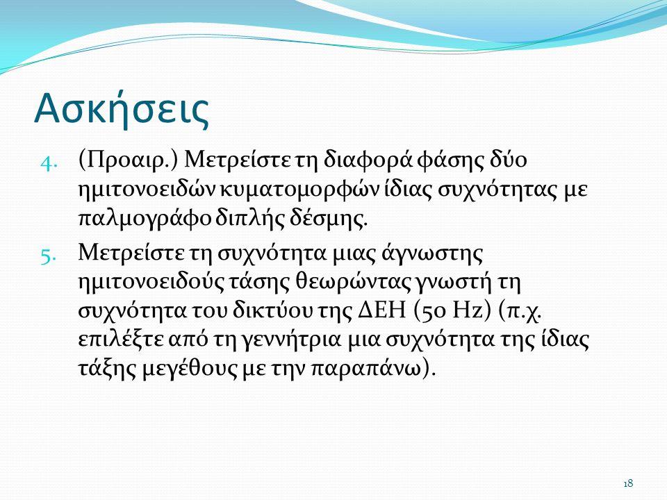 Ασκήσεις 4. (Προαιρ.) Μετρείστε τη διαφορά φάσης δύο ημιτονοειδών κυματομορφών ίδιας συχνότητας με παλμογράφο διπλής δέσμης. 5. Μετρείστε τη συχνότητα