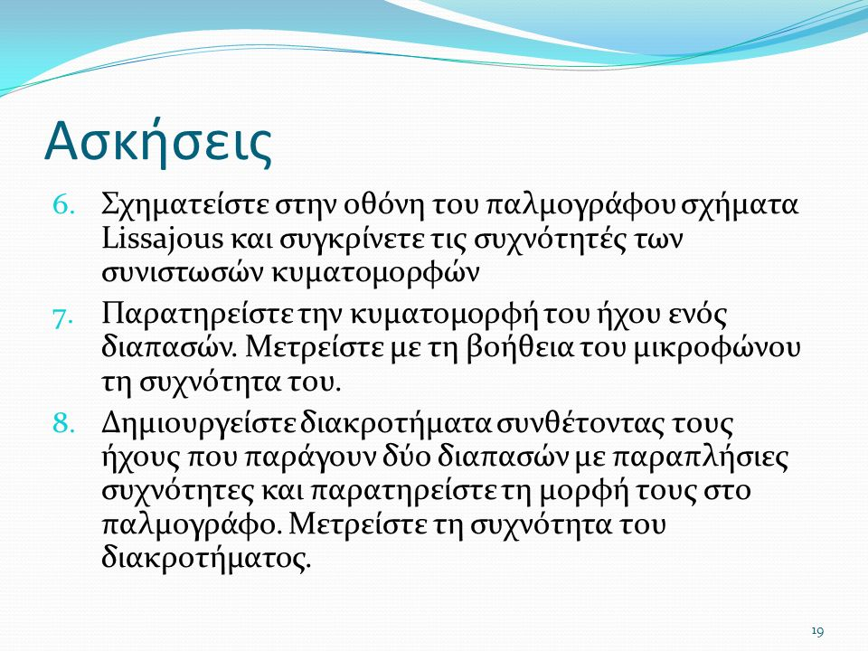 Ασκήσεις 6. Σχηματείστε στην οθόνη του παλμογράφου σχήματα Lissajous και συγκρίνετε τις συχνότητές των συνιστωσών κυματομορφών 7. Παρατηρείστε την κυμ