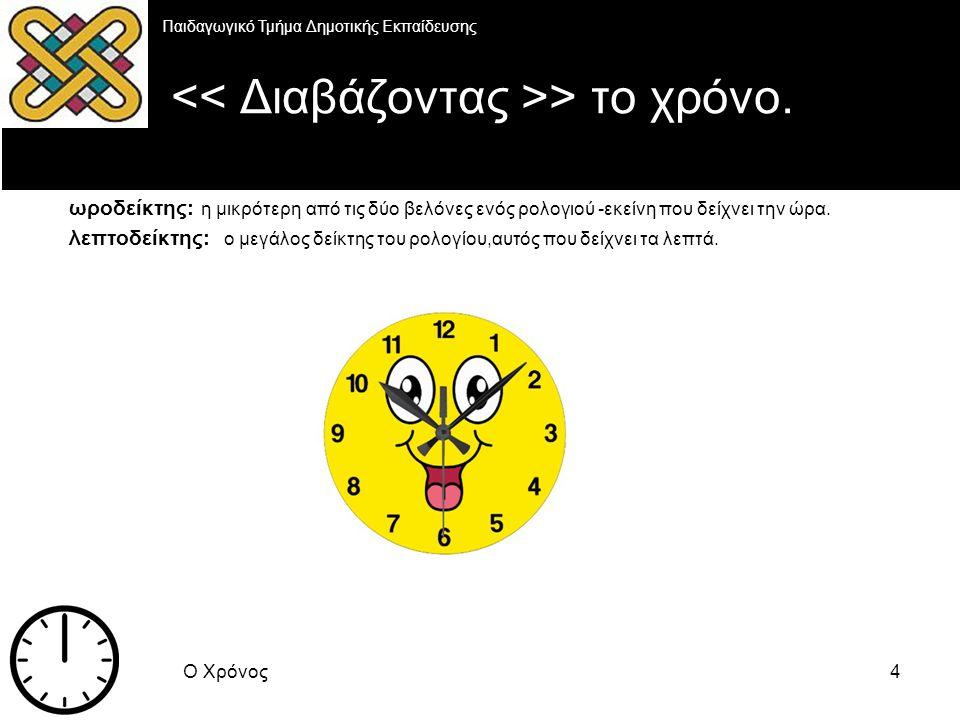 Ο Χρόνος5 Η επεξήγηση Παιδαγωγικό Τμήμα Δημοτικής Εκπαίδευσης Όταν ο λεπτοδείκτης βρίσκεται δεξιά του ρολογίου και μέχρι την μέση,η ώρα > με το και, πχ: Δύο και είκοσι Όταν ο λεπτοδείκτης βρίσκεται στην μέση του ρολογίου,η ώρα > και μισή, πχ : εξι και μισή Όταν ο λεπτοδείκτης βρίσκεται αριστερά του ρολογίου και μέχρι την μέση στην πάνω πλευρά,η ώρα > παρα, πχ: δυο παρα δέκα Όταν ο λεπτοδείκτης βρίσκεται στην μέση της πάνω πλευράς του ρολογίου,η ώρα > ακριβώς,πχ: 12 ακριβώς