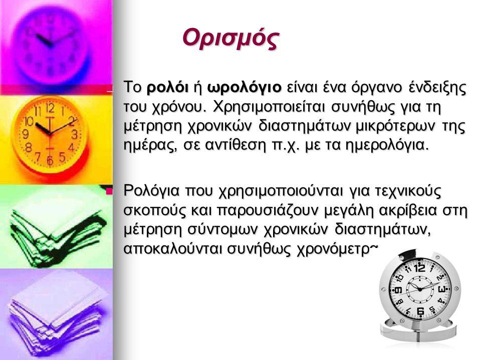 Ορισμός Το ρολόι ή ωρολόγιο είναι ένα όργανο ένδειξης του χρόνου.