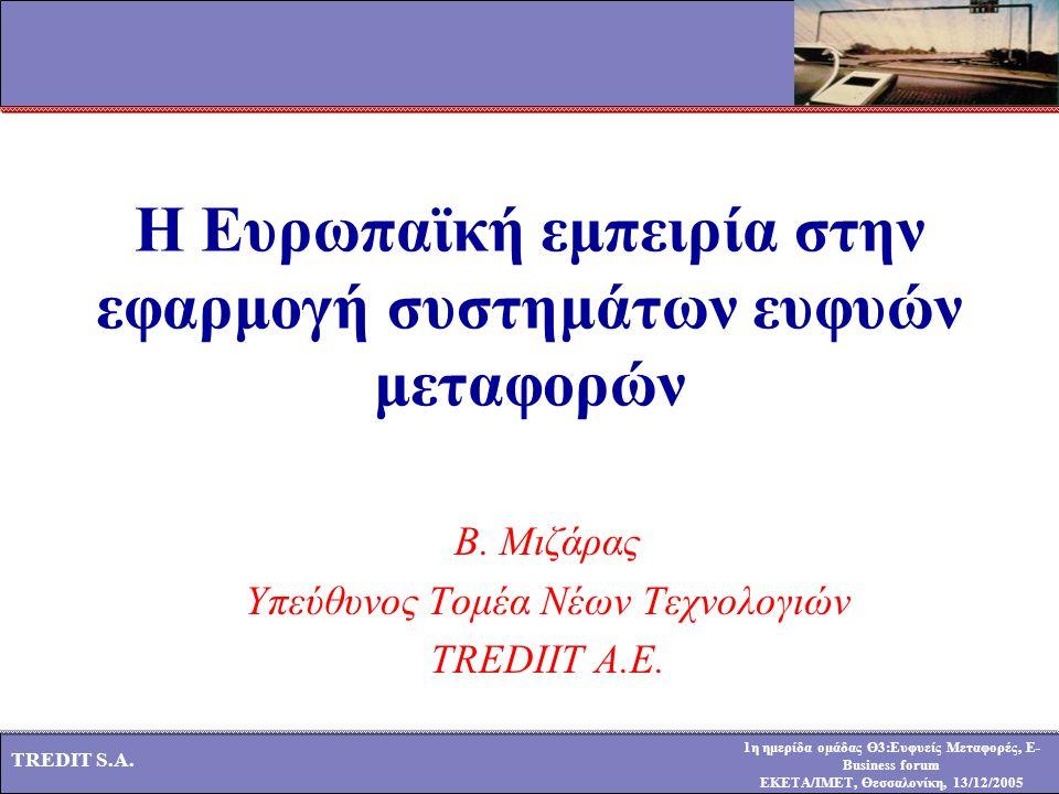 1η ημερίδα ομάδας Θ3:Ευφυείς Μεταφορές, E- Business forum ΕΚΕΤΑ/ΙΜΕΤ, Θεσσαλονίκη, 13/12/2005 TREDIT S.A. Η Ευρωπαϊκή εμπειρία στην εφαρμογή συστημάτω