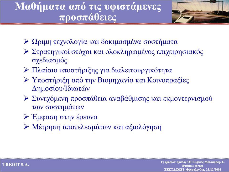 1η ημερίδα ομάδας Θ3:Ευφυείς Μεταφορές, E- Business forum ΕΚΕΤΑ/ΙΜΕΤ, Θεσσαλονίκη, 13/12/2005 TREDIT S.A. Μαθήματα από τις υφιστάμενες προσπάθειες  Ώ