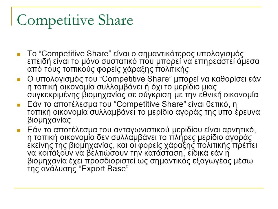Competitive Share Το Competitive Share είναι ο σημαντικότερος υπολογισμός επειδή είναι το μόνο συστατικό που μπορεί να επηρεαστεί άμεσα από τους τοπικούς φορείς χάραξης πολιτικής Ο υπολογισμός του Competitive Share μπορεί να καθορίσει εάν η τοπική οικονομία συλλαμβάνει ή όχι το μερίδιο μιας συγκεκριμένης βιομηχανίας σε σύγκριση με την εθνική οικονομία Εάν το αποτέλεσμα του Competitive Share είναι θετικό, η τοπική οικονομία συλλαμβάνει το μερίδιο αγοράς της υπο έρευνα βιομηχανίας Εάν το αποτέλεσμα του ανταγωνιστικού μεριδίου είναι αρνητικό, η τοπική οικονομία δεν συλλαμβάνει το πλήρες μερίδιο αγοράς εκείνης της βιομηχανίας, και οι φορείς χάραξης πολιτικής πρέπει να κοιτάξουν να βελτιώσουν την κατάσταση, ειδικά εάν η βιομηχανία έχει προσδιοριστεί ως σημαντικός εξαγωγέας μέσω της ανάλυσης Export Base