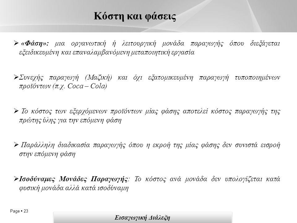 Page  23 Κόστη και φάσεις Εισαγωγική Διάλεξη  «Φάση»: μια οργανωτική ή λειτουργική μονάδα παραγωγής όπου διεξάγεται εξειδικευμένη και επαναλαμβανόμενη μεταποιητική εργασία  Συνεχής παραγωγή (Μαζική) και όχι εξατομικευμένη παραγωγή τυποποιημένων προϊόντων (π.χ.