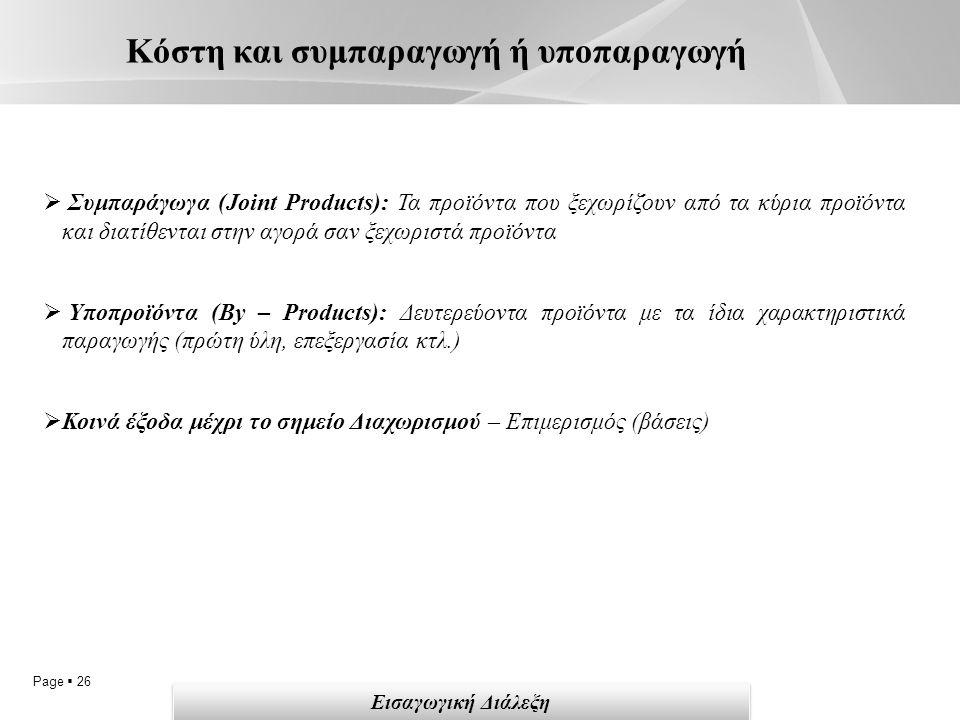 Page  26 Κόστη και συμπαραγωγή ή υποπαραγωγή Εισαγωγική Διάλεξη  Συμπαράγωγα (Joint Products): Τα προϊόντα που ξεχωρίζουν από τα κύρια προϊόντα και διατίθενται στην αγορά σαν ξεχωριστά προϊόντα  Υποπροϊόντα (By – Products): Δευτερεύοντα προϊόντα με τα ίδια χαρακτηριστικά παραγωγής (πρώτη ύλη, επεξεργασία κτλ.)  Κοινά έξοδα μέχρι το σημείο Διαχωρισμού – Επιμερισμός (βάσεις)
