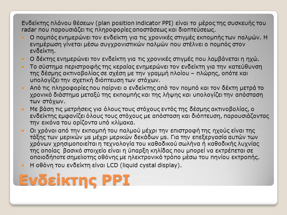 Ενδείκτης PPI Ενδείκτης πλάνου θέσεων (plan position indicator PPI) είναι το μέρος της συσκευής του radar που παρουσιάζει τις πληροφορίες αποστάσεως και διοπτεύσεως.