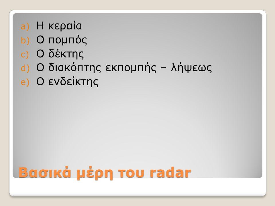Βασικά μέρη του radar a) Η κεραία b) Ο πομπός c) Ο δέκτης d) Ο διακόπτης εκπομπής – λήψεως e) Ο ενδείκτης