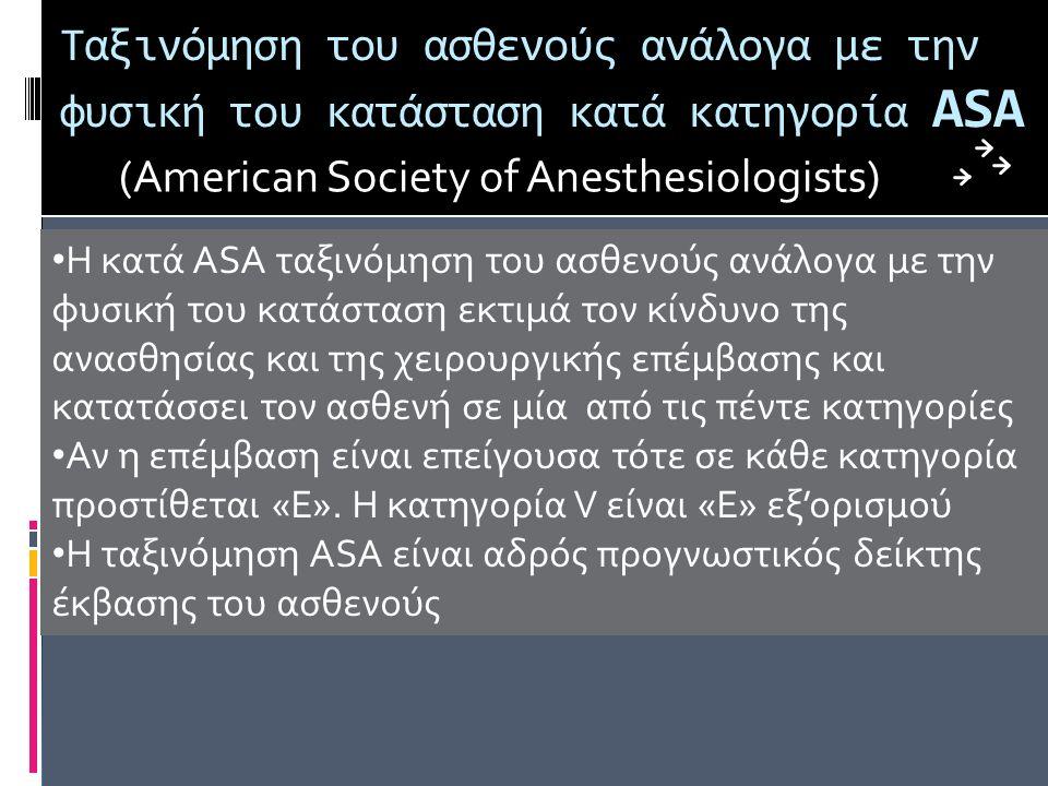 Ταξινόμηση του ασθενούς ανάλογα με την φυσική του κατάσταση κατά κατηγορία ASA (American Society of Anesthesiologists) Η κατά ASA ταξινόμηση του ασθενούς ανάλογα με την φυσική του κατάσταση εκτιμά τον κίνδυνο της ανασθησίας και της χειρουργικής επέμβασης και κατατάσσει τον ασθενή σε μία από τις πέντε κατηγορίες Αν η επέμβαση είναι επείγουσα τότε σε κάθε κατηγορία προστίθεται «Ε».
