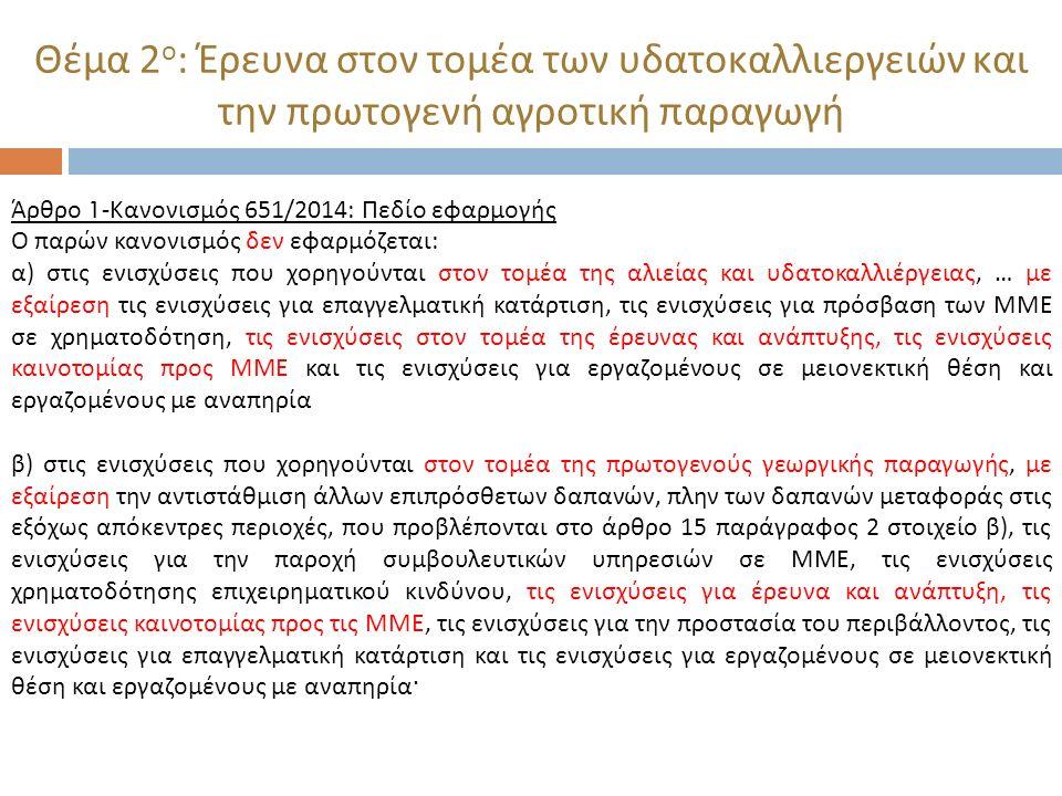 Θέμα 2 ο : Έρευνα στον τομέα των υδατοκαλλιεργειών και την πρωτογενή αγροτική παραγωγή Άρθρο 30- Κανονισμός 651/2014: Ενισχύσεις για έρευνα και ανάπτυξη στον τομέα της αλιείας και υδατοκαλλιέργειας Η ενίσχυση χορηγείται απευθείας στον οργανισμό έρευνας και διάδοσης γνώσεων και δεν περιλαμβάνει την άμεση χορήγηση ενίσχυσης που δεν σχετίζεται με έρευνα σε επιχείρηση που παράγει, μεταποιεί ή εμπορεύεται προϊόντα αλιείας ή υδατοκαλλιέργειας.
