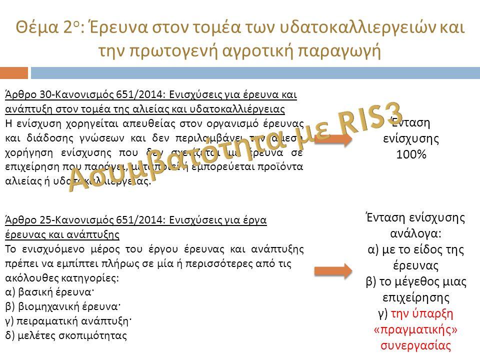 Θέμα 3 ο : Συνεργασία ερευνητικών οργανισμών με επιχειρήσεις & πνευματικά δικαιώματα Άρθρο 25- Κανονισμός 651/2014: Ενισχύσεις για έργα έρευνας και ανάπτυξης Η ένταση της ενίσχυσης για τη βιομηχανική έρευνα και την πειραματική ανάπτυξη μπορεί να αυξηθεί μέχρι το 80 % των επιλέξιμων δαπανών κατ ανώτατο όριο ως εξής : α ) κατά 10 εκατοστιαίες μονάδες για τις μεσαίες επιχειρήσεις και κατά 20 εκατοστιαίες μονάδες για τις μικρές επιχειρήσεις β ) κατά 15 εκατοστιαίες μονάδες, εάν πληρούται μία από τις ακόλουθες προϋποθέσεις : i) το έργο προβλέπει πραγματική συνεργασία : — μεταξύ επιχειρήσεων από τις οποίες τουλάχιστον μία είναι ΜΜΕ ή πραγματοποιείται σε τουλάχιστον δύο κράτη μέλη ή σε ένα κράτος μέλος και σε ένα συμβαλλόμενο μέρος της συμφωνίας ΕΟΧ και καμία μεμονωμένη επιχείρηση δεν φέρει άνω του 70 % των επιλέξιμων δαπανών, ή — μεταξύ μιας επιχείρησης και ενός ή περισσοτέρων οργανισμών έρευνας και διάδοσης γνώσεων, οι οποίοι φέρουν τουλάχιστον το 10 % των επιλέξιμων δαπανών και έχουν δικαίωμα να δημοσιεύουν τα αποτελέσματα των ερευνών τους ii) τα αποτελέσματα του έργου διαδίδονται ευρέως μέσω συνεδρίων, δημοσιεύσεων, αποθετηρίων ελεύθερης πρόσβασης ή μέσω δωρεάν λογισμικού ή λογισμικού ανοικτής πηγής.