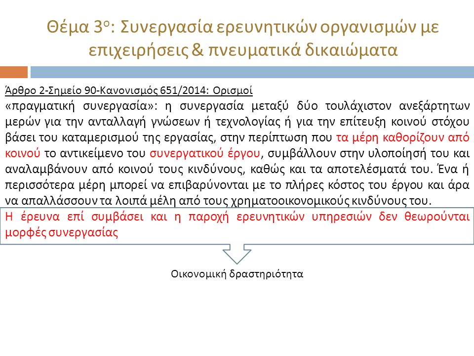 Θέμα 3 ο : Συνεργασία ερευνητικών οργανισμών με επιχειρήσεις & πνευματικά δικαιώματα Άρθρο 2- Σημείο 90- Κανονισμός 651/2014: Ορισμοί « πραγματική συνεργασία »: η συνεργασία μεταξύ δύο τουλάχιστον ανεξάρτητων μερών για την ανταλλαγή γνώσεων ή τεχνολογίας ή για την επίτευξη κοινού στόχου βάσει του καταμερισμού της εργασίας, στην περίπτωση που τα μέρη καθορίζουν από κοινού το αντικείμενο του συνεργατικού έργου, συμβάλλουν στην υλοποίησή του και αναλαμβάνουν από κοινού τους κινδύνους, καθώς και τα αποτελέσματά του.