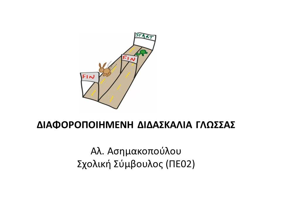 ΔΙΑΦΟΡΟΠΟΙΗΜΕΝΗ ΔΙΔΑΣΚΑΛΙΑ ΓΛΩΣΣΑΣ Αλ. Ασημακοπούλου Σχολική Σύμβουλος (ΠΕ02)