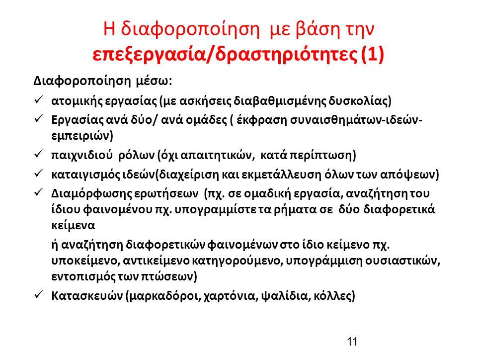 Η διαφοροποίηση με βάση την επεξεργασία/δραστηριότητες (1) Διαφοροποίηση μέσω: ατομικής εργασίας (με ασκήσεις διαβαθμισμένης δυσκολίας) Εργασίας ανά δύο/ ανά ομάδες ( έκφραση συναισθημάτων-ιδεών- εμπειριών) παιχνιδιού ρόλων (όχι απαιτητικών, κατά περίπτωση) καταιγισμός ιδεών(διαχείριση και εκμετάλλευση όλων των απόψεων) Διαμόρφωσης ερωτήσεων (πχ.
