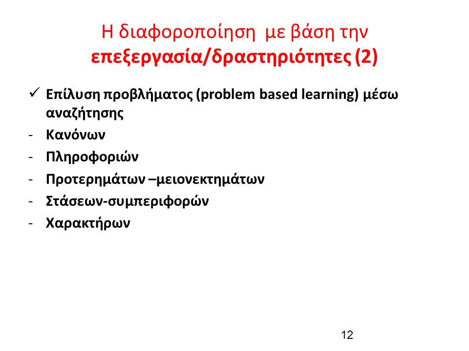Η διαφοροποίηση με βάση την επεξεργασία/δραστηριότητες (2) Επίλυση προβλήματος (problem based learning) μέσω αναζήτησης -Κανόνων -Πληροφοριών -Προτερημάτων –μειονεκτημάτων -Στάσεων-συμπεριφορών -Χαρακτήρων 12