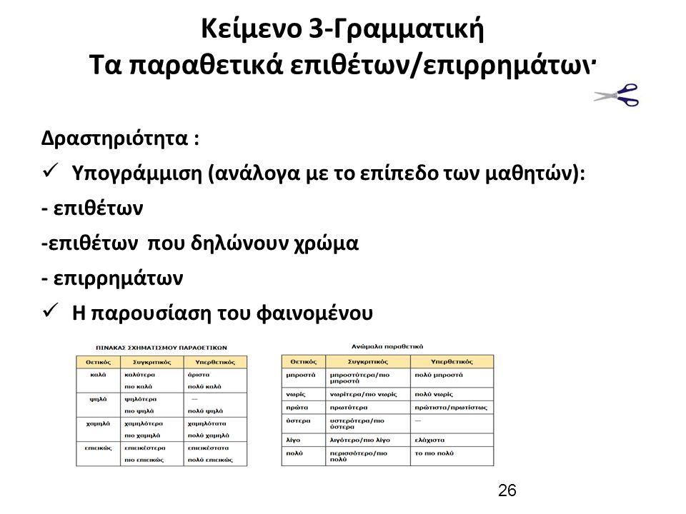 Κείμενο 3-Γραμματική Τα παραθετικά επιθέτων/επιρρημάτων Δραστηριότητα : Υπογράμμιση (ανάλογα με το επίπεδο των μαθητών): - επιθέτων -επιθέτων που δηλώνουν χρώμα - επιρρημάτων Η παρουσίαση του φαινομένου 26