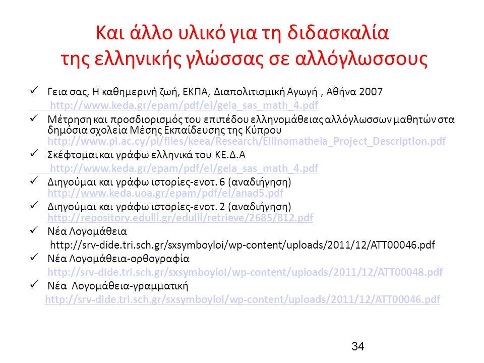 Και άλλο υλικό για τη διδασκαλία της ελληνικής γλώσσας σε αλλόγλωσσους Γεια σας, Η καθημερινή ζωή, ΕΚΠΑ, Διαπολιτισμική Αγωγή, Αθήνα 2007 http://www.keda.gr/epam/pdf/el/geia_sas_math_4.pdf Μέτρηση και προσδιορισμός του επιπέδου ελληνομάθειας αλλόγλωσσων μαθητών στα δημόσια σχολεία Μέσης Εκπαίδευσης της Κύπρου http://www.pi.ac.cy/pi/files/keea/Research/Ellinomatheia_Project_Description.pdf http://www.pi.ac.cy/pi/files/keea/Research/Ellinomatheia_Project_Description.pdf Σκέφτομαι και γράφω ελληνικά του ΚΕ.Δ.Α http://www.keda.gr/epam/pdf/el/geia_sas_math_4.pdf Διηγούμαι και γράφω ιστορίες-ενοτ.