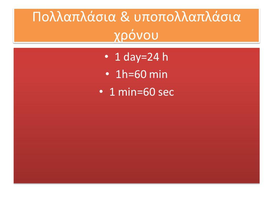Πολλαπλάσια & υποπολλαπλάσια χρόνου 1 day=24 h 1h=60 min 1 min=60 sec 1 day=24 h 1h=60 min 1 min=60 sec