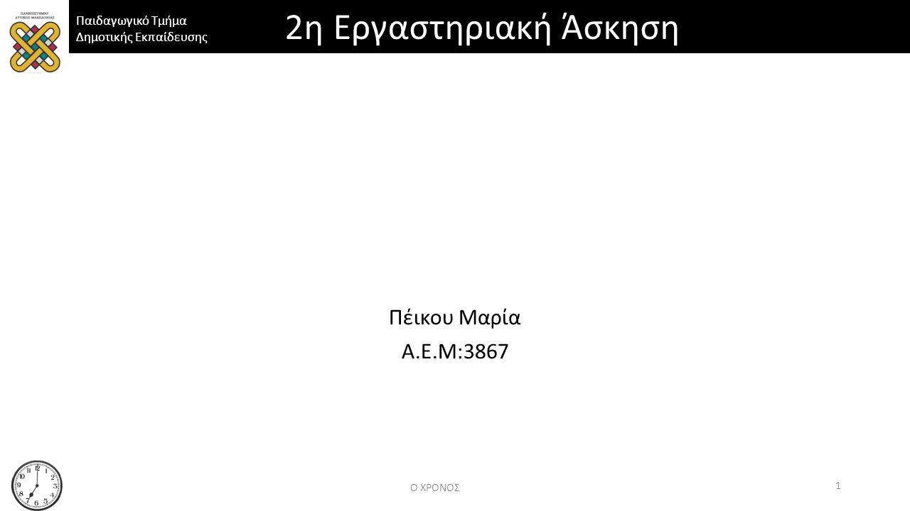 Παιδαγωγικό Τμήμα Δημοτικής Εκπαίδευσης Πέικου Μαρία Α.Ε.Μ:3867 Ο ΧΡΟΝΟΣ 1 2η Εργαστηριακή Άσκηση