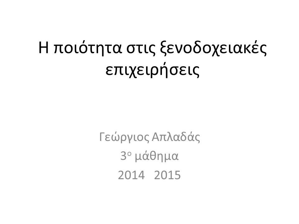 Η ποιότητα στις ξενοδοχειακές επιχειρήσεις Γεώργιος Απλαδάς 3 ο μάθημα 2014 2015