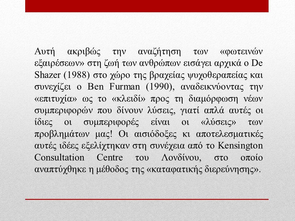 Αυτή ακριβώς την αναζήτηση των «φωτεινών εξαιρέσεων» στη ζωή των ανθρώπων εισάγει αρχικά ο De Shazer (1988) στο χώρο της βραχείας ψυχοθεραπείας και συνεχίζει ο Ben Furman (1990), αναδεικνύοντας την «επιτυχία» ως το «κλειδί» προς τη διαμόρφωση νέων συμπεριφορών που δίνουν λύσεις, γιατί απλά αυτές οι ίδιες οι συμπεριφορές είναι οι «λύσεις» των προβλημάτων μας.