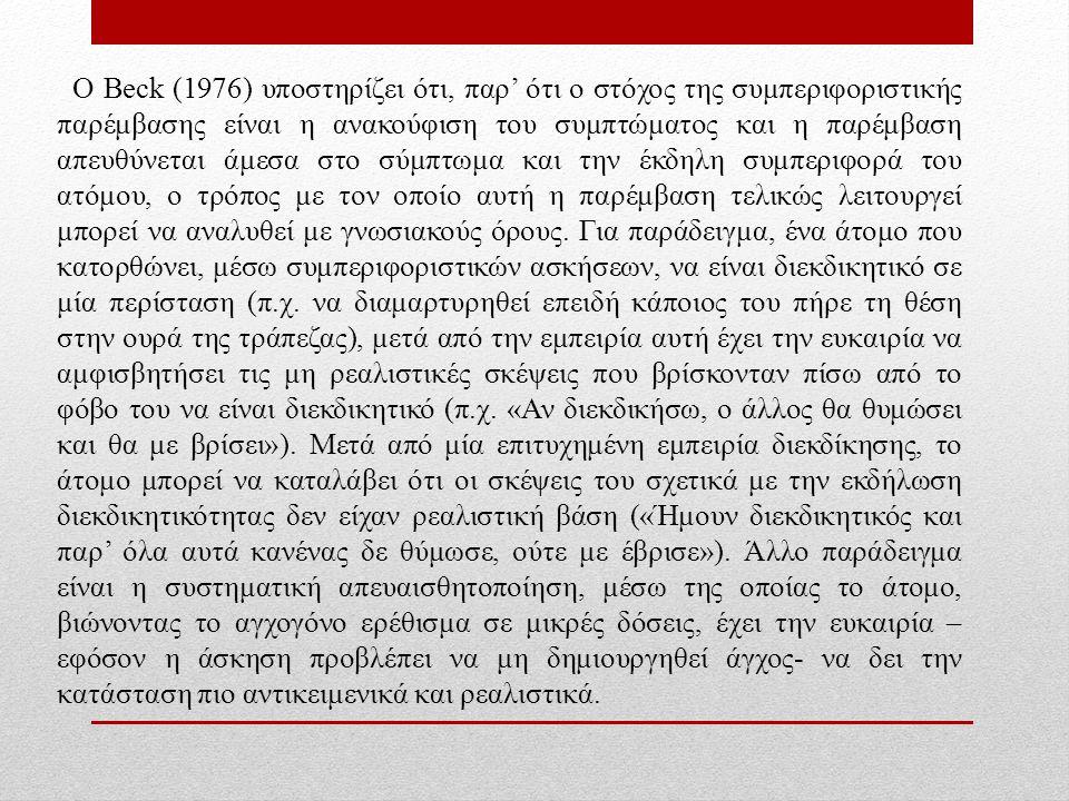 Ο Beck (1976) υποστηρίζει ότι, παρ' ότι ο στόχος της συμπεριφοριστικής παρέμβασης είναι η ανακούφιση του συμπτώματος και η παρέμβαση απευθύνεται άμεσα στο σύμπτωμα και την έκδηλη συμπεριφορά του ατόμου, ο τρόπος με τον οποίο αυτή η παρέμβαση τελικώς λειτουργεί μπορεί να αναλυθεί με γνωσιακούς όρους.